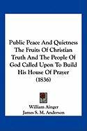 Public Peace and Quietness the Fruits of Christian Truth and the People of God Called Upon to Build His House of Prayer (1836) - Ainger, William; Anderson, James S. M.; Bagnall-Baker, Thomas
