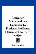 Recreation Mathematique: Composee de Plusieurs Problemes Plaisants Et Facetieux (1626)