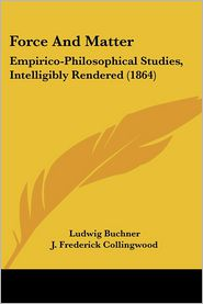 Force and Matter: Empirico-Philosophical Studies, Intelligibly Rendered (1864)