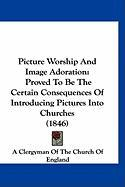 Picture Worship and Image Adoration: Proved to Be the Certain Consequences of Introducing Pictures Into Churches (1846) - A. Clergyman of the Church of England, C