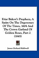 Friar Bakon's Prophecy, a Satire on the Degeneracy of the Times, 1604 and the Crown Garland of Golden Roses, Part 2 (1845) - Halliwell-Phillipps, J. O.