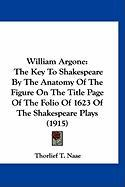 William Argone: The Key to Shakespeare by the Anatomy of the Figure on the Title Page of the Folio of 1623 of the Shakespeare Plays (1 - Naae, Thorlief T.