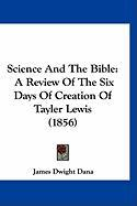 Science and the Bible: A Review of the Six Days of Creation of Tayler Lewis (1856) - Dana, James Dwight