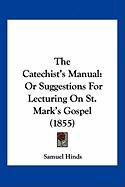 The Catechist's Manual: Or Suggestions for Lecturing on St. Mark's Gospel (1855) - Hinds, Samuel