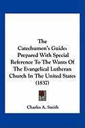 The Catechumen's Guide: Prepared with Special Reference to the Wants of the Evangelical Lutheran Church in the United States (1837) - Smith, Charles A.