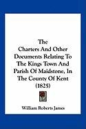 The Charters and Other Documents Relating to the Kings Town and Parish of Maidstone, in the County of Kent (1825) - James, William Roberts