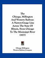 The Chicago, Millington and Western Railway: A Narrow-Guage Line Across the State of Illinois, from Chicago to the Mississippi River (1877) - Chicago Millington, Millington; Western Railway Co