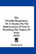 The Dreadful Requisition: Or a Treatise on the Righteousness of God in Punishing the Neglect of Souls (1837) - Stovel, Charles