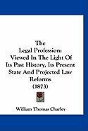 The Legal Profession: Viewed in the Light of Its Past History, Its Present State and Projected Law Reforms (1873) - Charley, William Thomas