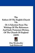 The Fathers of the English Church V4: Or a Selection from the Writings of the Reformers and Early Protestant Divines, of the Church of England (1809)