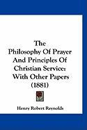 The Philosophy of Prayer and Principles of Christian Service: With Other Papers (1881) - Reynolds, Henry Robert