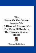 The Heretic or the German Stranger V2: A Historical Romance of the Court of Russia in the Fifteenth Century (1845) - Shaw, Thomas Budd