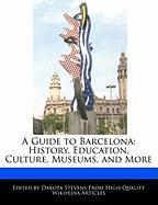 A Guide to Barcelona: History, Education, Culture, Museums, and More - Stevens, Dakota
