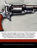 An Off the Record Guide to 19th Century Inventions: 1820s and 1830s, Including Electromagnet, Photography, Fountain Pen, Thermostat, Revolver and Mor