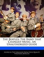 The Beatles: The Band That Changed Music, an Unauthorized Guide