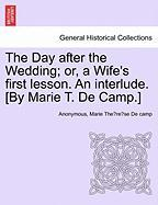 The Day After the Wedding; Or, a Wife's First Lesson. an Interlude. [By Marie T. de Camp.] - Anonymous; De Camp, Marie The