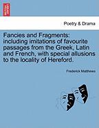 Fancies and Fragments: Including Imitations of Favourite Passages from the Greek, Latin and French, with Special Allusions to the Locality of - Matthews, Frederick