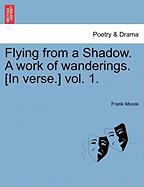 Flying from a Shadow. a Work of Wanderings. [In Verse.] Vol. 1. - Moore, Frank