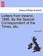 Letters from Ireland, 1886. by the Special Correspondent of the Times, Etc. - Anonymous