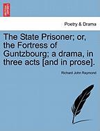 The State Prisoner; Or, the Fortress of Guntzbourg; A Drama, in Three Acts [And in Prose]. - Raymond, Richard John