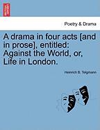 A Drama in Four Acts [And in Prose], Entitled: Against the World, Or, Life in London. - Telgmann, Heinrich B.