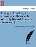 Living in London; A Comedy, in Three Acts, Etc. [By Robert Francis Jameson.]
