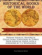 Primary Sources, Historical Collections: Foreigners in Turkey; Their Juridical Status, with a Foreword by T. S. Wentworth