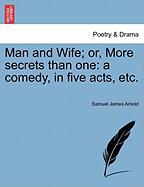 Man and Wife; Or, More Secrets Than One: A Comedy, in Five Acts, Etc. - Arnold, Samuel James