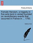 Female Heroism, a Tragedy in Five Acts [And in Verse] Founded on Revolutionary Events That Occurred in France in ... 1793. - West, Matthew