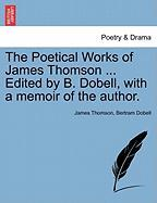The Poetical Works of James Thomson ... Edited by B. Dobell, with a Memoir of the Author.