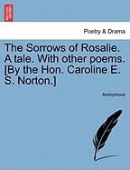The Sorrows of Rosalie. a Tale. with Other Poems. [By the Hon. Caroline E. S. Norton.] - Anonymous