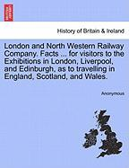 London and North Western Railway Company. Facts ... for Visitors to the Exhibitions in London, Liverpool, and Edinburgh, as to Travelling in England,