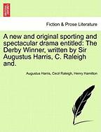 A New and Original Sporting and Spectacular Drama Entitled: The Derby Winner, Written by Sir Augustus Harris, C. Raleigh And.