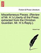 Miscellaneous Pieces. (Review of Mr. H.'s Liberty of the Press: Extracted from the Christian Guardian. Mr. H.'s Reply.). - Hall, Robert