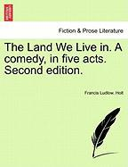 The Land We Live In. a Comedy, in Five Acts. Second Edition. - Holt, Francis Ludlow