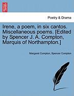 Irene, a Poem, in Six Cantos. Miscellaneous Poems. [Edited by Spencer J. A. Compton, Marquis of Northampton.]