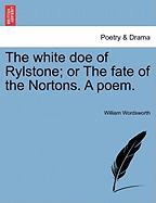 The White Doe of Rylstone; Or the Fate of the Nortons. a Poem.
