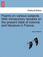 Poems on Various Subjects. with Introductory Remarks on the Present State of Science and Literature in France. - Williams, Helen