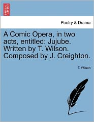 A Comic Opera, in Two Acts, Entitled: Jujube. Written by T. Wilson. Composed by J. Creighton.