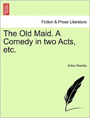 The Old Maid. a Comedy in Two Acts, Etc.