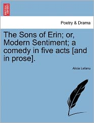 The Sons of Erin; Or, Modern Sentiment; A Comedy in Five Acts [And in Prose].