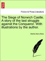 The Siege of Norwich Castle. a Story of the Last Struggle Against the Conqueror. with Illustrations by the Author.
