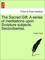 The Sacred Gift. a Series of Meditations Upon Scripture Subjects. Secondseries.
