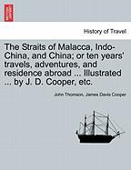 The Straits of Malacca, Indo-China, and China; Or Ten Years' Travels, Adventures, and Residence Abroad ... Illustrated ... by J. D. Cooper, Etc.