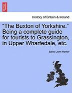 """""""The Buxton of Yorkshire."""" Being a Complete Guide for Tourists to Grassington, in Upper Wharfedale, Etc."""