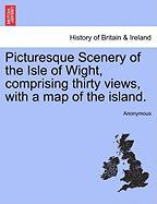 Picturesque Scenery of the Isle of Wight, Comprising Thirty Views, with a Map of the Island.