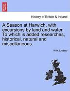 A Season at Harwich, with Excursions by Land and Water. to Which Is Added Researches, Historical, Natural and Miscellaneous.