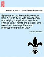 Episodes of the French Revolution from 1789 to 1795-With an Appendix Embodying the Principal Events in France from 1789 to the Present Time-Examined f