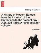 A History of Modern Europe from the Invasion of the Barbarians to the Present Day. A.D. 375-1869. a Hand-Book for Schools
