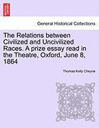 The Relations Between Civilized and Uncivilized Races. a Prize Essay Read in the Theatre, Oxford, June 8, 1864